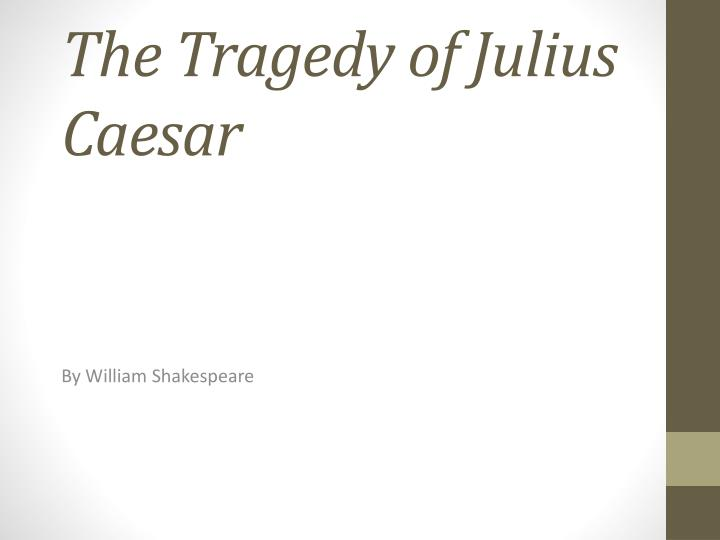 the tragedy of the hero julius caesar The tragic hero in julius caesar anne paolucci hakespeare's  characterization of brutus has often puz- zled readers and critics of ju/lics caesar , but.