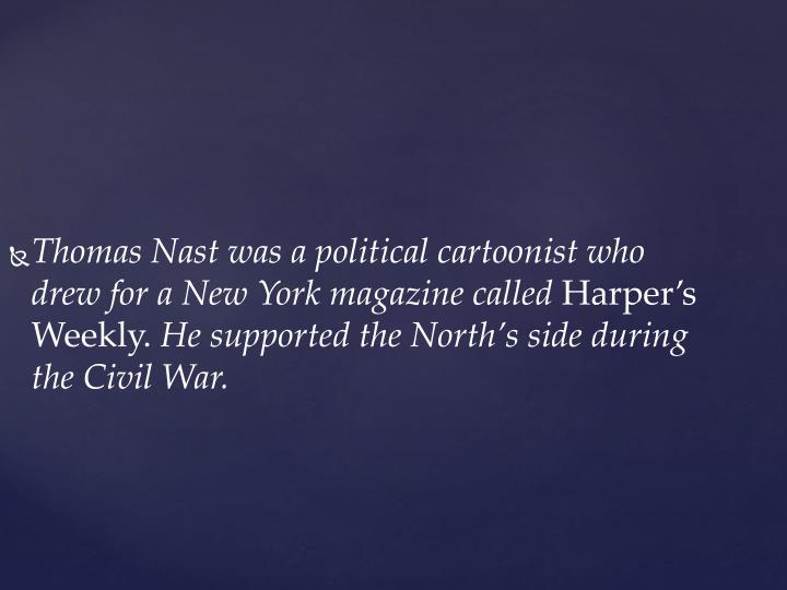 Thomas Nast was a political cartoonist who drew for a New York magazine called