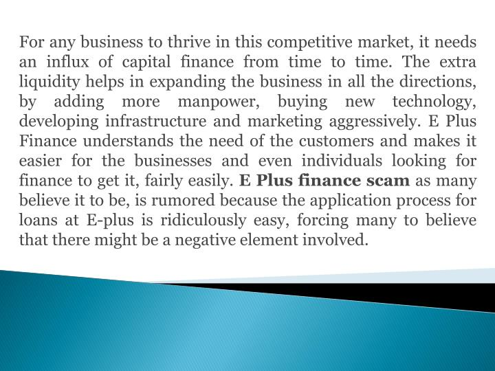 For any business to thrive in this competitive market, it needs an influx of capital finance from time to time. The extra liquidity helps in expanding the business in all the directions, by adding more manpower, buying new technology, developing infrastructure and marketing aggressively. E Plus Finance understands the need of the customers and makes it easier for the businesses and even individuals looking for finance to get it, fairly easily.