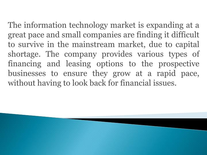 The information technology market is expanding at a great pace and small companies are finding it difficult to survive in the mainstream market, due to capital shortage. The company provides various types of financing and leasing options to the prospective businesses to ensure they grow at a rapid pace, without having to look back for financial issues.