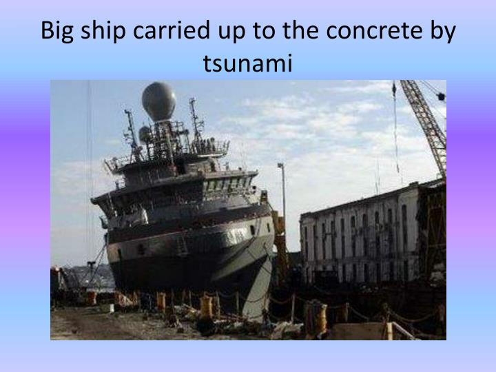Big ship carried up to the concrete by tsunami