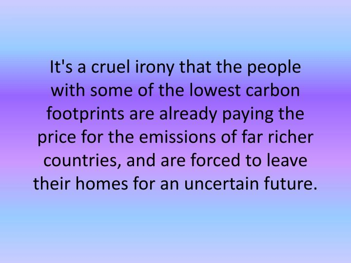It's a cruel irony that the people with some of the lowest carbon footprints are already paying the price for the emissions of far richer countries, and are forced to leave their homes for an uncertain future