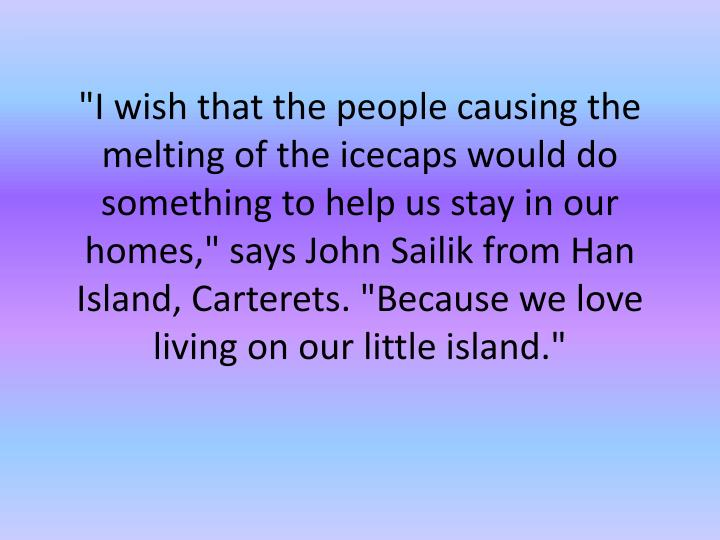 """I wish that the people causing the melting of the icecaps would do something to help us stay in our homes,"" says John"