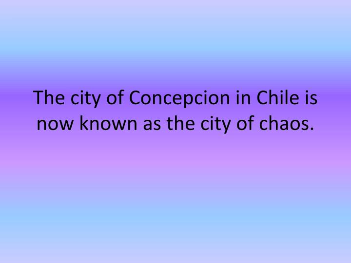 The city of Concepcion in Chile is now known as the city of chaos.