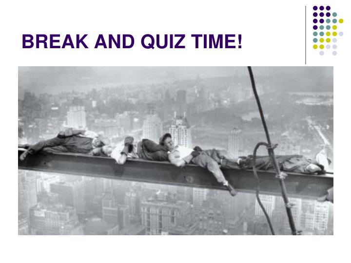 BREAK AND QUIZ TIME!