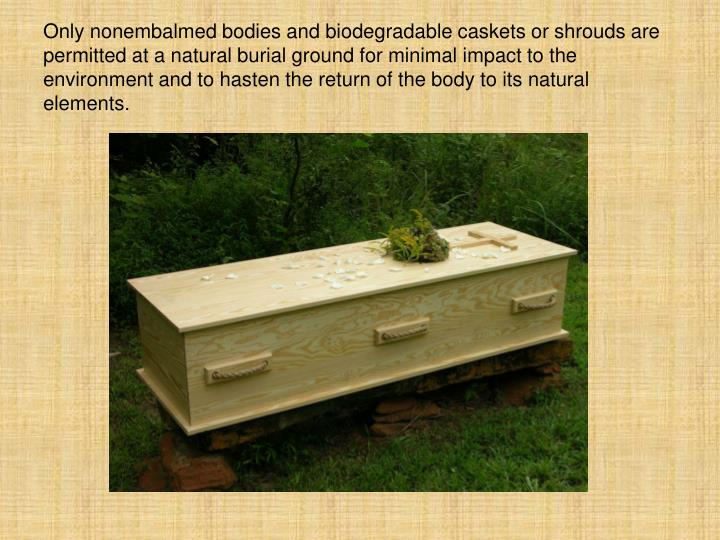 Only nonembalmed bodies and biodegradable caskets or shrouds are permitted at a natural burial groun...