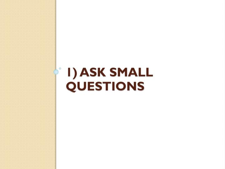 1) ASK Small Questions