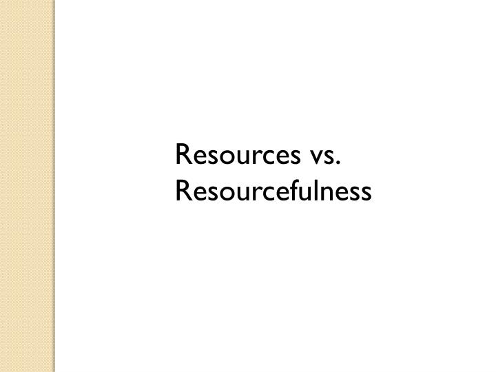 Resources vs. Resourcefulness