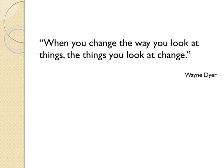 """When you change the way you look at things, the things you look at change."""
