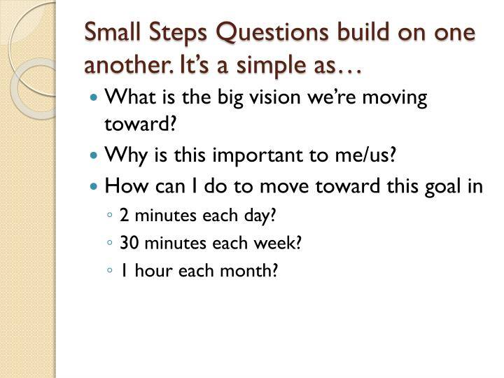 Small Steps Questions build on one another. It's a simple as…