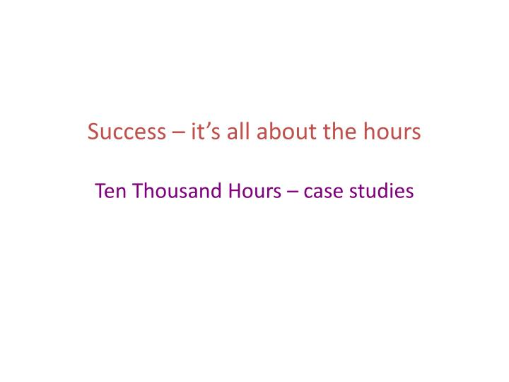Success it s all about the hours ten thousand hours case studies