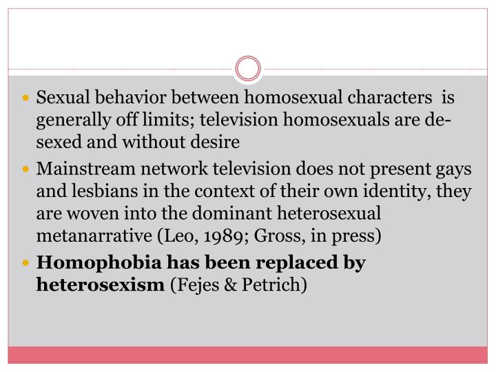 Sexual behavior between homosexual characters  is generally off limits; television homosexuals are de-sexed and without desire