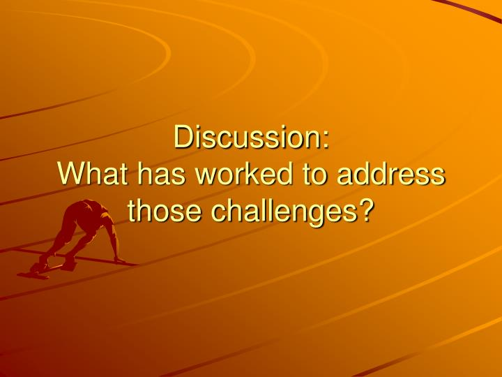 Discussion what has worked to address those challenges