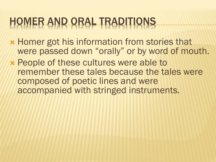 "Homer got his information from stories that were passed down ""orally"" or by word of mouth."