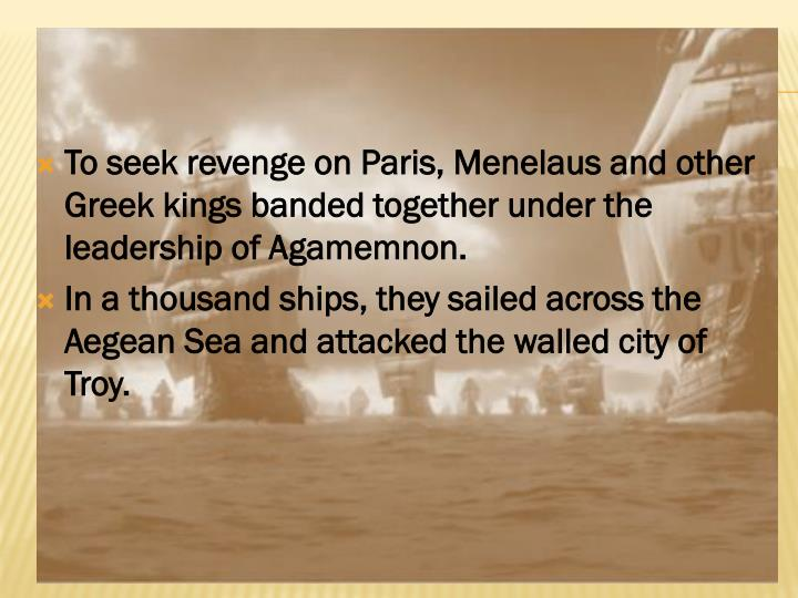 To seek revenge on Paris, Menelaus and other Greek kings banded together under the leadership of Agamemnon.