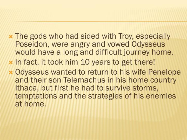 The gods who had sided with Troy, especially Poseidon, were angry and vowed Odysseus would have a long and difficult journey home.