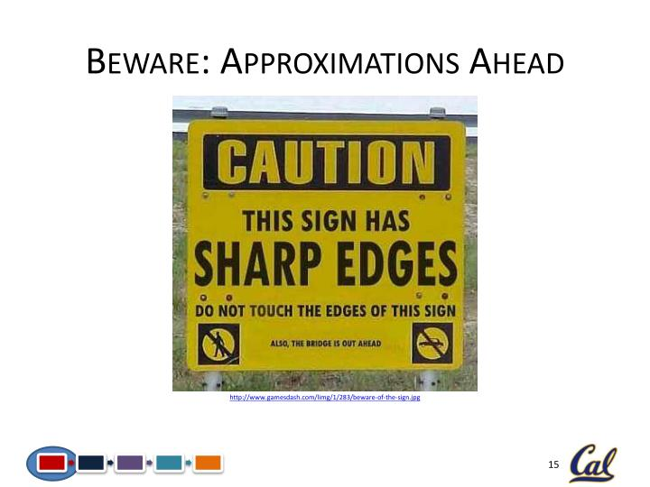 Beware: Approximations Ahead