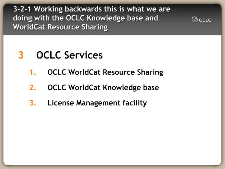 3-2-1 Working backwards this is what we are doing with the OCLC Knowledge base and WorldCat Resource Sharing