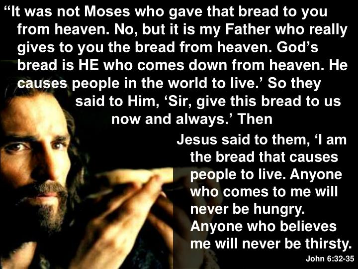 """It was not Moses who gave that bread to you from heaven. No, but it is my Father who really gives to you the bread from heaven. God's bread is HE who comes down from heaven. He causes people in the world to live.' So they said to Him, 'Sir, give this bread to us now and always.' Then"