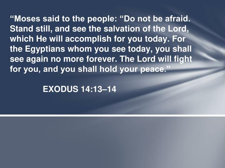 """Moses said to the people: ""Do not be afraid. Stand still, and see the salvation of the Lord, which He will accomplish for you today. For the Egyptians whom you see today, you shall see again no more forever. The Lord will fight for you, and you shall hold your peace."""