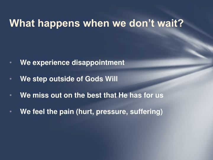 What happens when we don't wait?