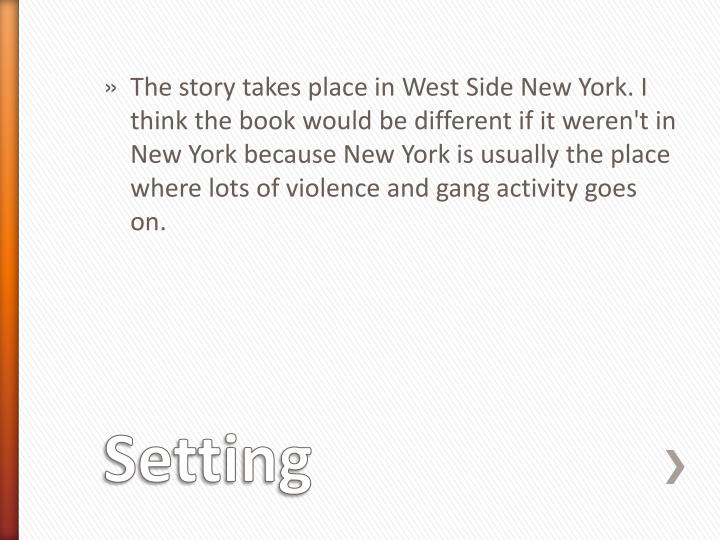 The story takes place in West Side New York. I think the book would be different if it weren't in New York because New York is usually the place where lots of violence and gang activity goes on.