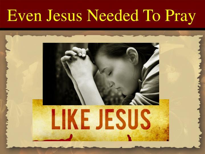 Even Jesus Needed To Pray