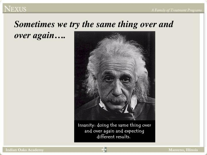 Sometimes we try the same thing over and over again….