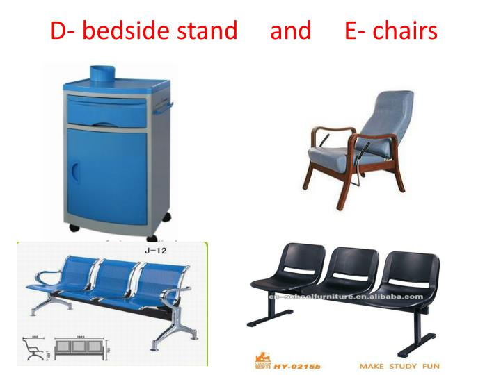 D- bedside stand     and     E- chairs