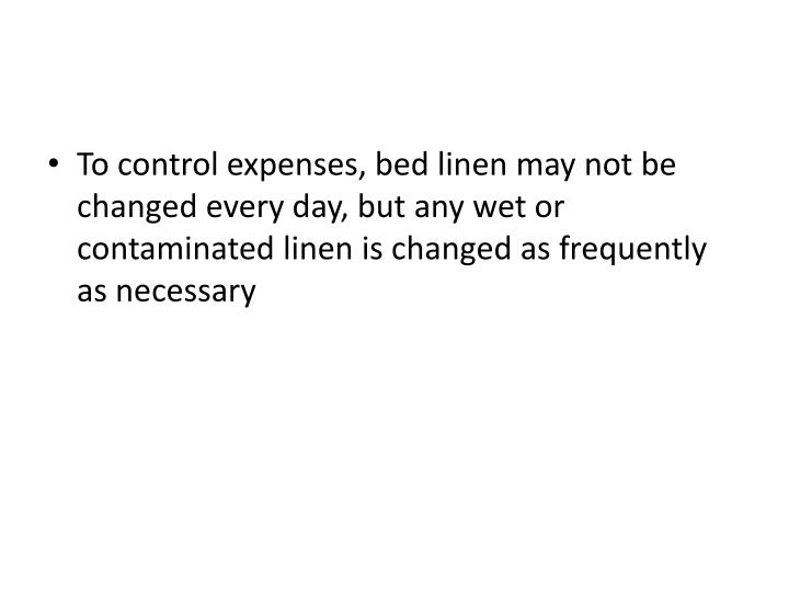 To control expenses, bed linen may not be changed every day, but any wet or contaminated linen is changed as frequently as necessary