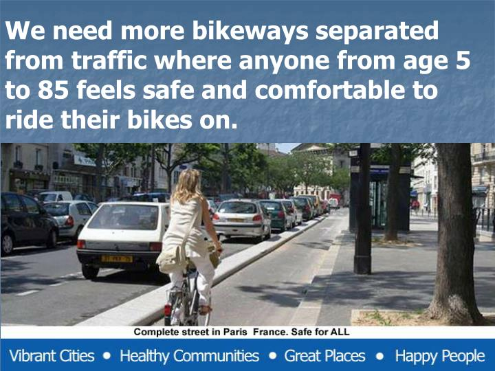 We need more bikeways separated from traffic where anyone from age 5 to 85 feels safe and comfortable to ride their bikes on.