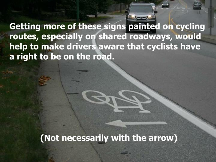 Getting more of these signs painted on cycling routes, especially on shared roadways, would help to make drivers aware that cyclists have a right to be on the road.