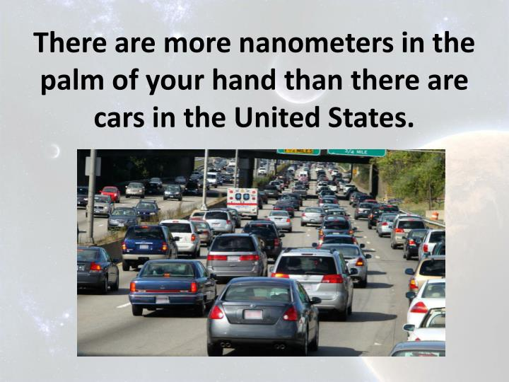 There are more nanometers in the palm of your hand than there are cars in the United States.