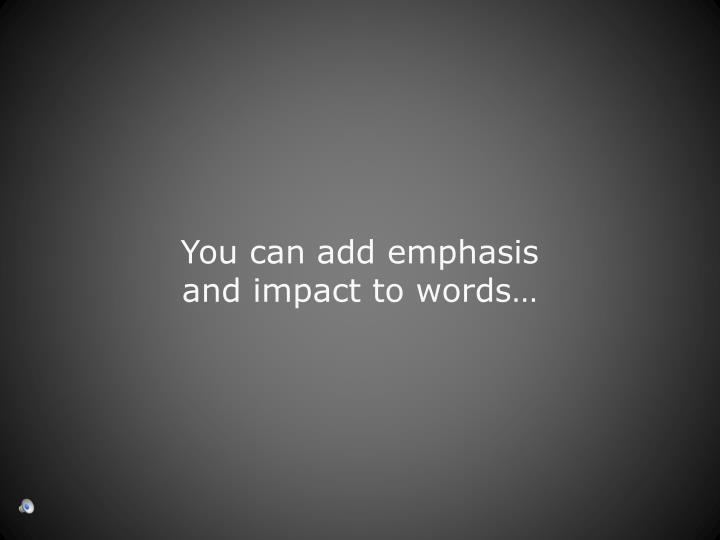 You can add emphasis and impact to words…