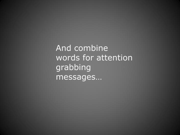 And combine words for attention grabbing messages…