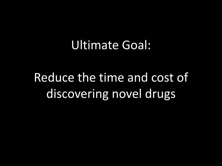Ultimate goal reduce the time and cost of discovering novel drugs