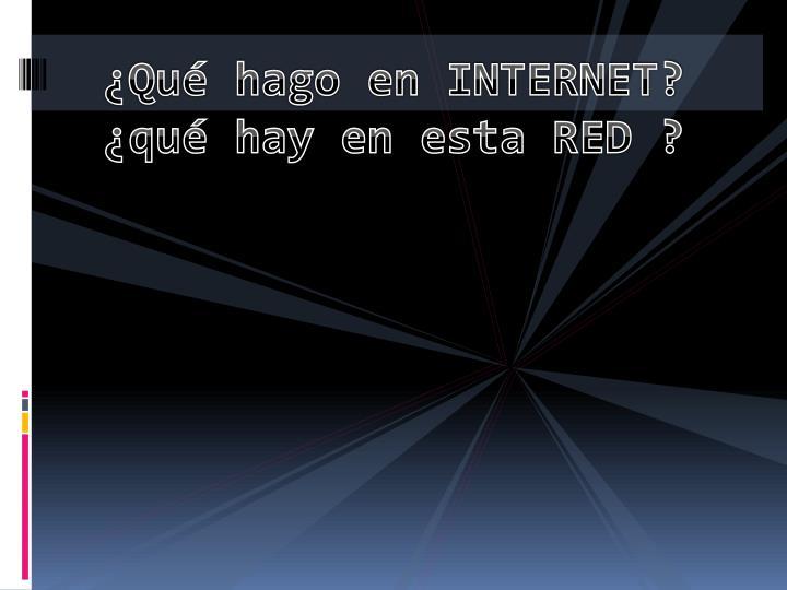 ¿Qué hago en INTERNET? ¿qué hay en esta RED ?