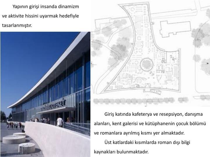 Yapının girişi insanda dinamizm ve aktivite hissini uyarmak hedefiyle tasarlanmıştır.