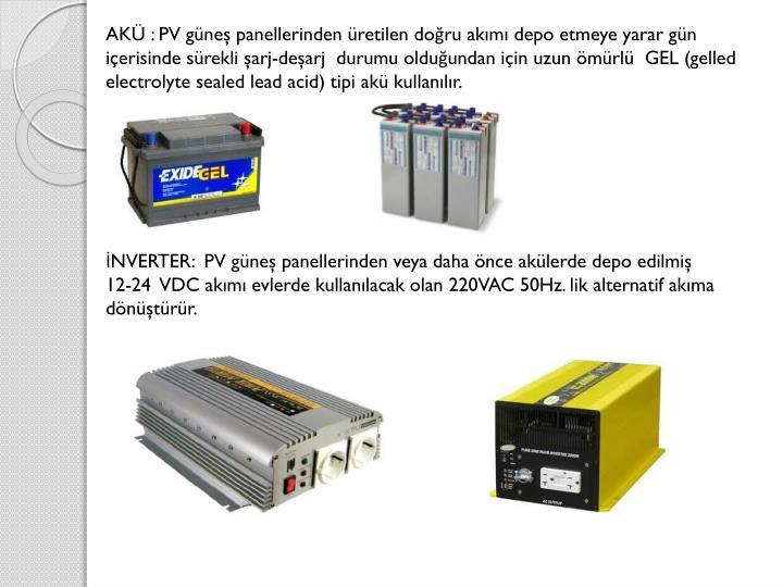 AKÜ : PV güneş panellerinden üretilen doğru akımı depo etmeye yarar gün içerisinde sürekli şarj-deşarj  durumu olduğundan için uzun ömürlü  GEL (