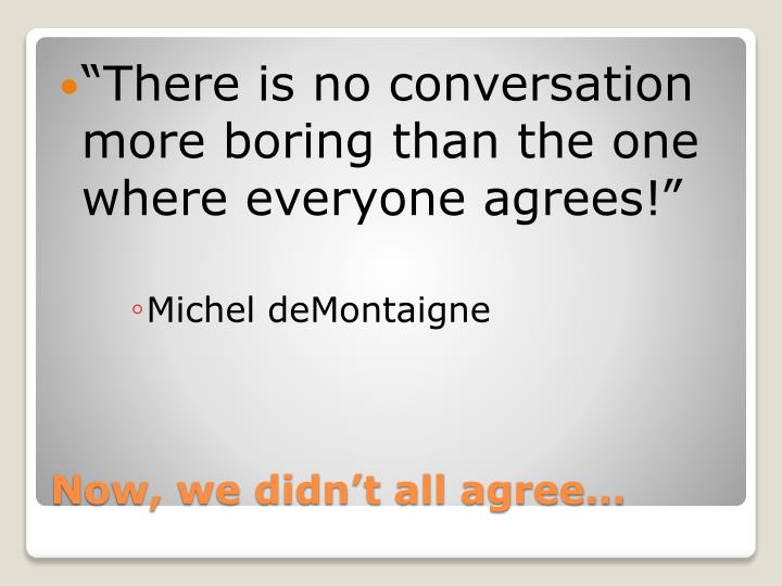 There is no conversation more boring than the one where everyone agrees!