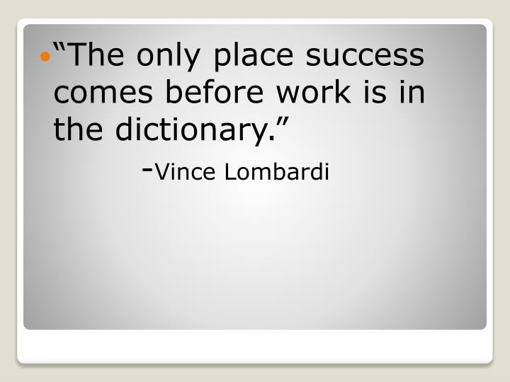 The only place success comes before work is in the dictionary.