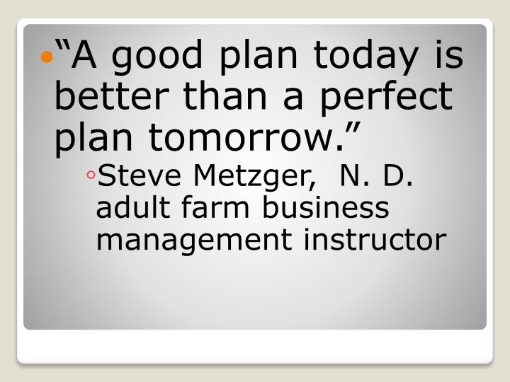 A good plan today is better than a perfect plan tomorrow.