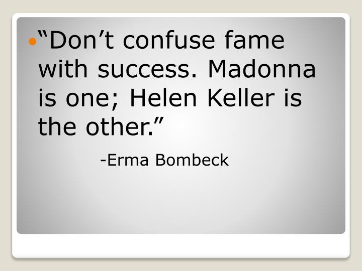 Dont confuse fame with success. Madonna is one; Helen Keller is the other.