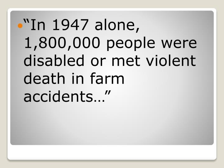 In 1947 alone, 1,800,000 people were disabled or met violent death in farm accidents