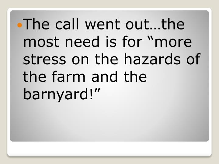 The call went outthe most need is for more stress on the hazards of the farm and the barnyard!