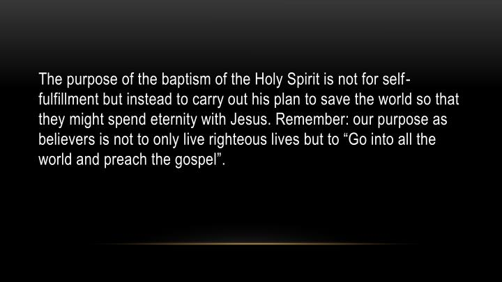 "The purpose of the baptism of the Holy Spirit is not for self-fulfillment but instead to carry out his plan to save the world so that they might spend eternity with Jesus. Remember: our purpose as believers is not to only live righteous lives but to ""Go into all the world and preach the gospel""."