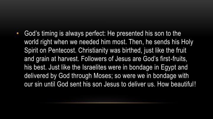God's timing is always perfect: He presented his son to the world right when we needed him most. Then, he sends his Holy Spirit on Pentecost. Christianity was birthed, just like the fruit and grain at harvest. Followers of Jesus are God's first-fruits, his best. Just like the Israelites were in bondage in Egypt and delivered by God through Moses; so were we in bondage with our sin until God sent his son Jesus to deliver us. How beautiful