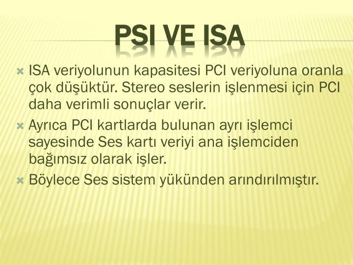 ISA veriyolunun kapasitesi PCI veriyoluna oranla ok dktr. Stereo seslerin ilenmesi iin PCI daha verimli sonular verir.