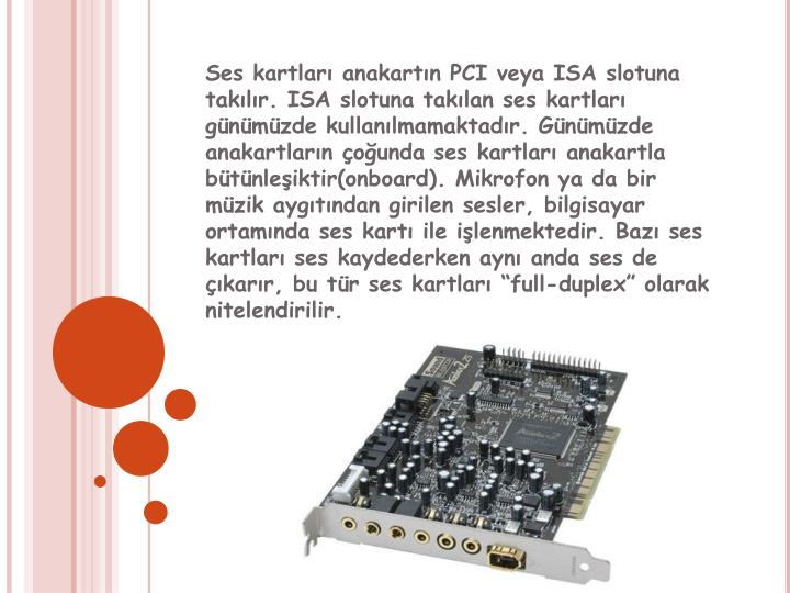 Ses kartlar anakartn PCI veya ISA slotuna taklr. ISA slotuna taklan ses kartlar gnmzde kullanlmamaktadr. Gnmzde anakartlarn ounda ses kartlar anakartla btnleiktir(onboard). Mikrofon ya da bir mzik aygtndan girilen sesler, bilgisayar ortamnda ses kart ile ilenmektedir. Baz ses kartlar ses kaydederken ayn anda ses de karr, bu tr ses kartlar full-duplex olarak nitelendirilir.
