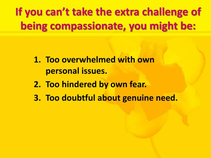 If you can't take the extra challenge of being compassionate, you might be: